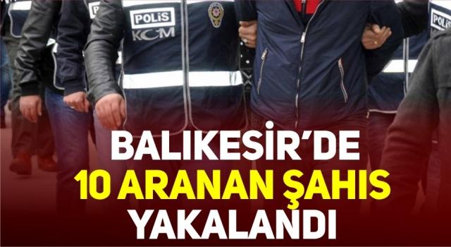 BALIKESİR'DE 10 ARANAN ŞAHIS YAKALANDI