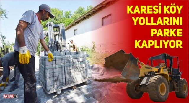 KARESİ KÖY YOLLARINI PARKE KAPLIYOR